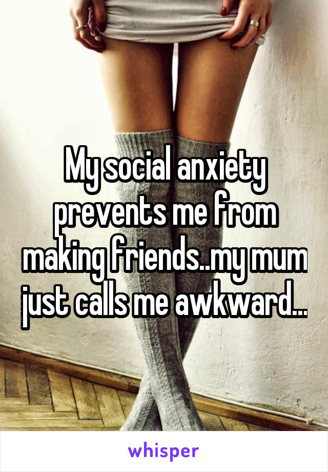 My social anxiety prevents me from making friends..my mum just calls me awkward...