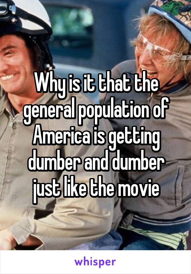 Why is it that the general population of America is getting dumber and dumber just like the movie