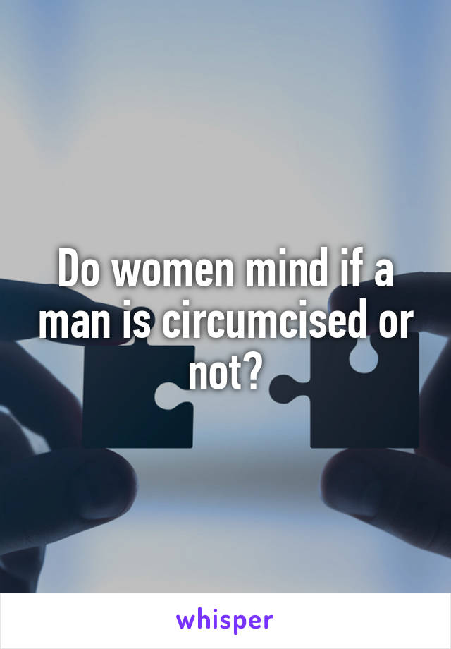 Do women mind if a man is circumcised or not?