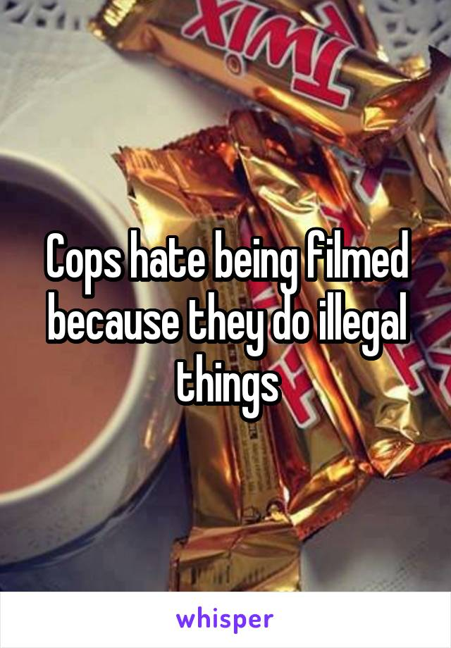 Cops hate being filmed because they do illegal things
