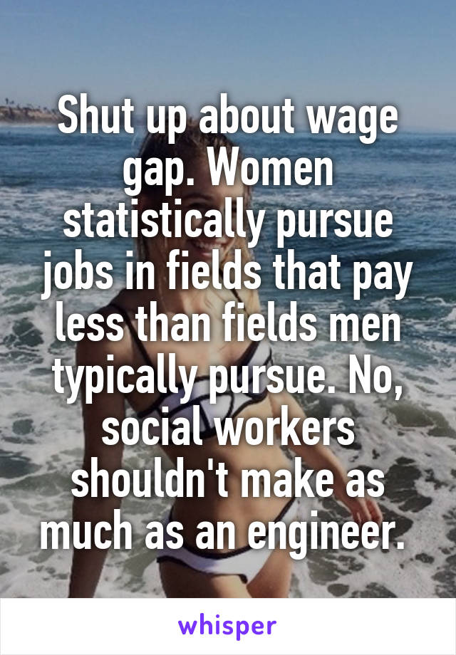 Shut up about wage gap. Women statistically pursue jobs in fields that pay less than fields men typically pursue. No, social workers shouldn't make as much as an engineer.