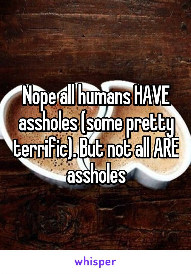 Nope all humans HAVE assholes (some pretty terrific). But not all ARE assholes