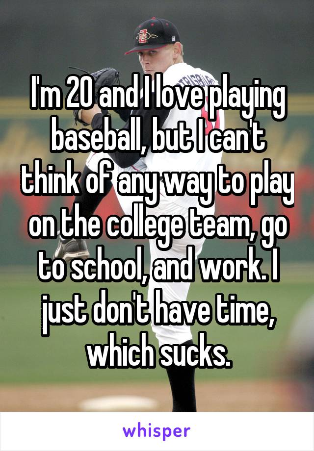 I'm 20 and I love playing baseball, but I can't think of any way to play on the college team, go to school, and work. I just don't have time, which sucks.