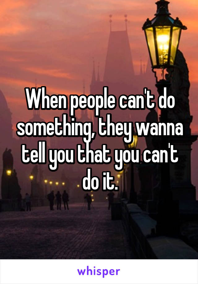When people can't do something, they wanna tell you that you can't do it.