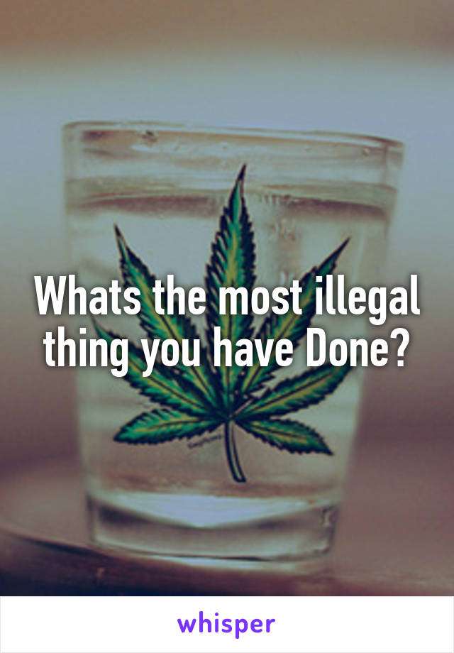 Whats the most illegal thing you have Done?
