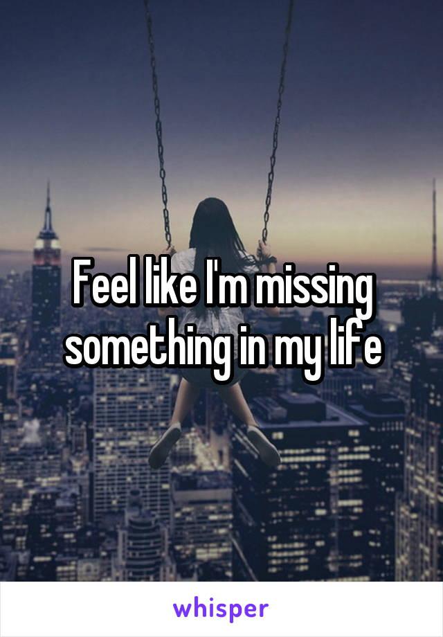 Feel like I'm missing something in my life