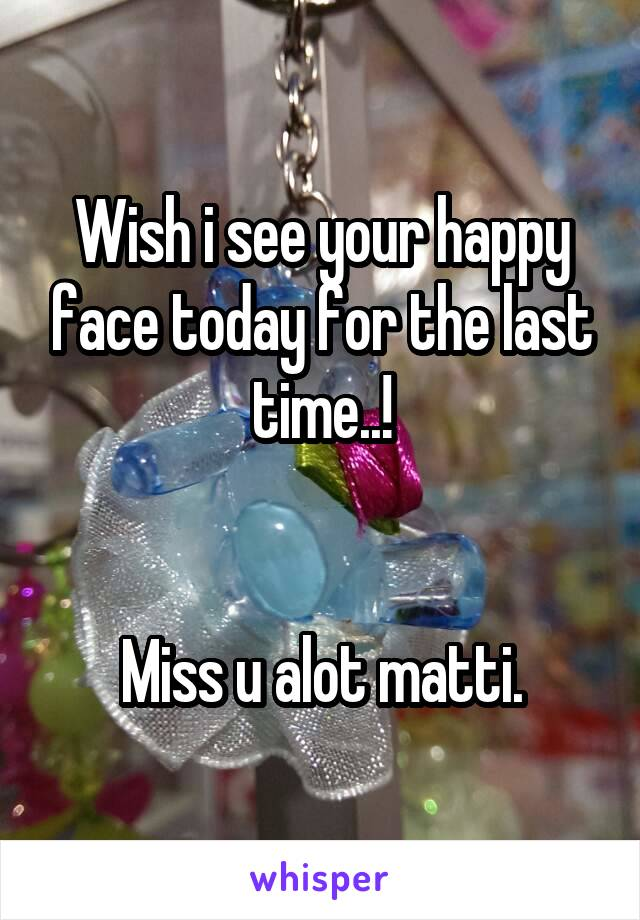Wish i see your happy face today for the last time..!   Miss u alot matti.