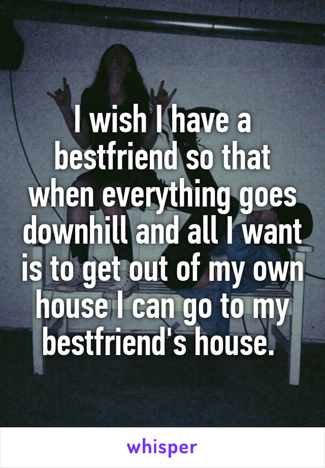 I wish I have a bestfriend so that when everything goes downhill and all I want is to get out of my own house I can go to my bestfriend's house.