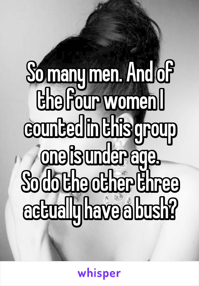 So many men. And of the four women I counted in this group one is under age. So do the other three actually have a bush?