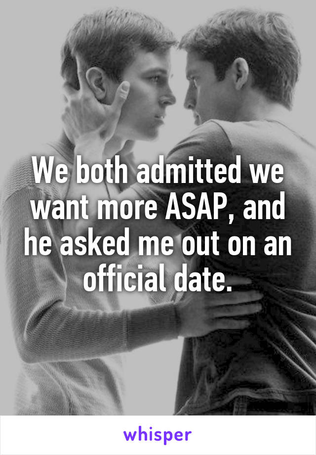 We both admitted we want more ASAP, and he asked me out on an official date.