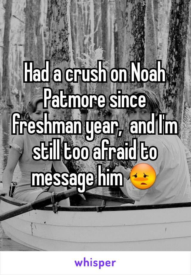 Had a crush on Noah Patmore since freshman year,  and I'm still too afraid to message him 😳
