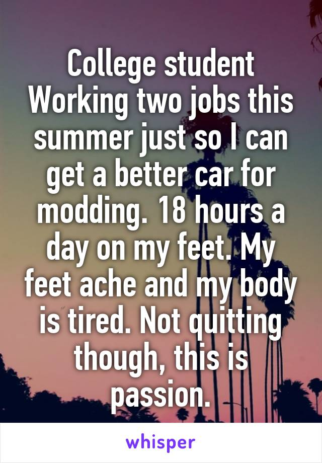 College student Working two jobs this summer just so I can get a better car for modding. 18 hours a day on my feet. My feet ache and my body is tired. Not quitting though, this is passion.
