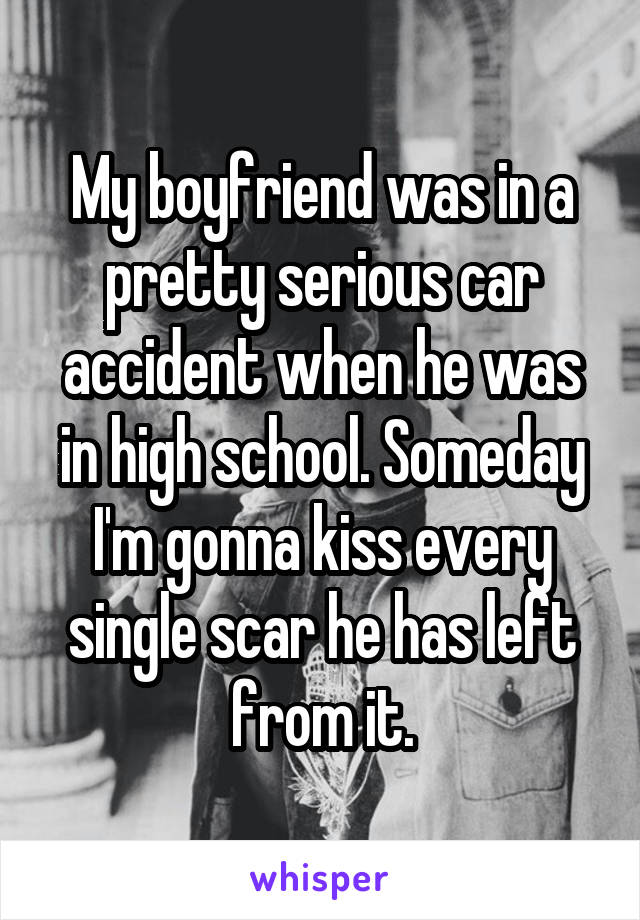 My boyfriend was in a pretty serious car accident when he was in high school. Someday I'm gonna kiss every single scar he has left from it.