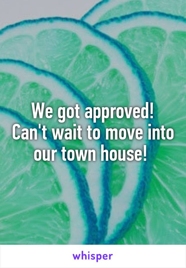 We got approved! Can't wait to move into our town house!