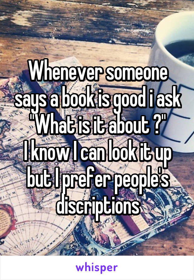 """Whenever someone says a book is good i ask """"What is it about ?"""" I know I can look it up but I prefer people's discriptions"""