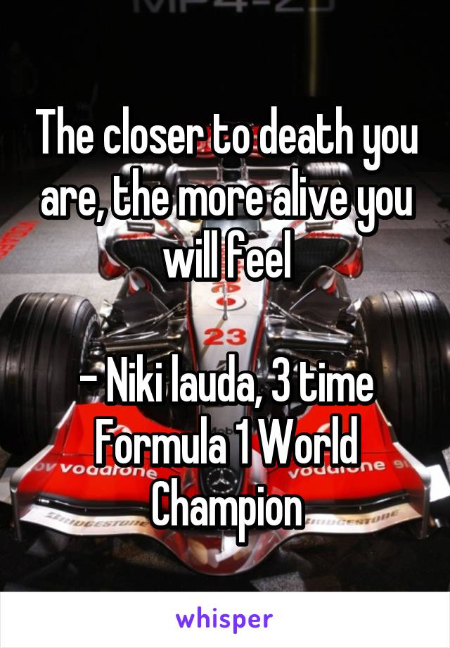 The closer to death you are, the more alive you will feel  - Niki lauda, 3 time Formula 1 World Champion