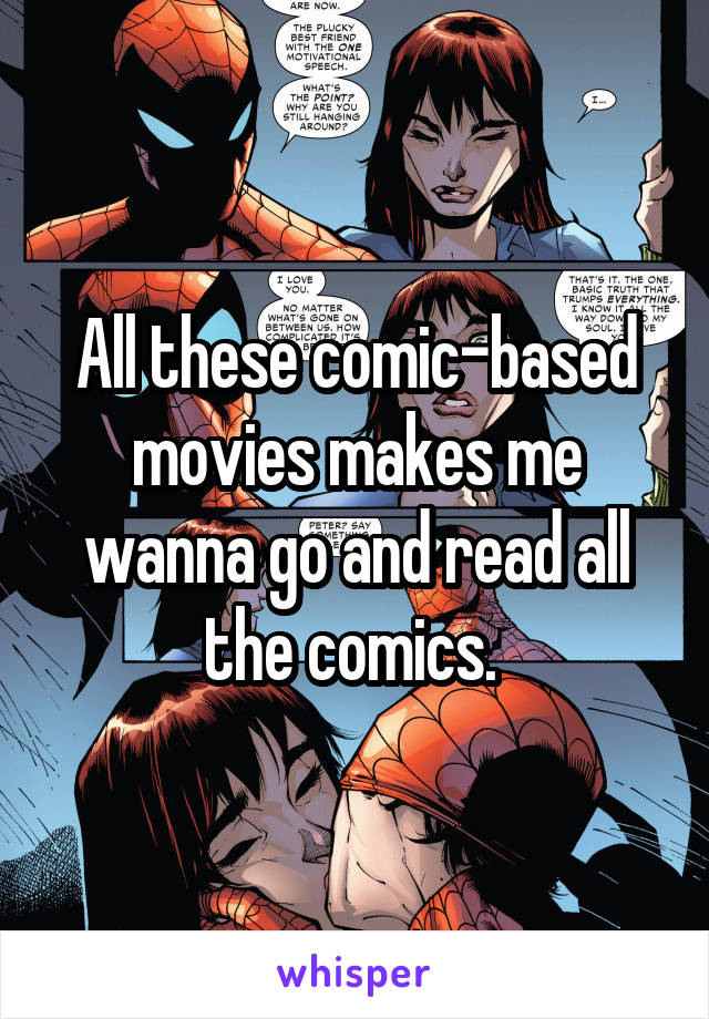 All these comic-based movies makes me wanna go and read all the comics.