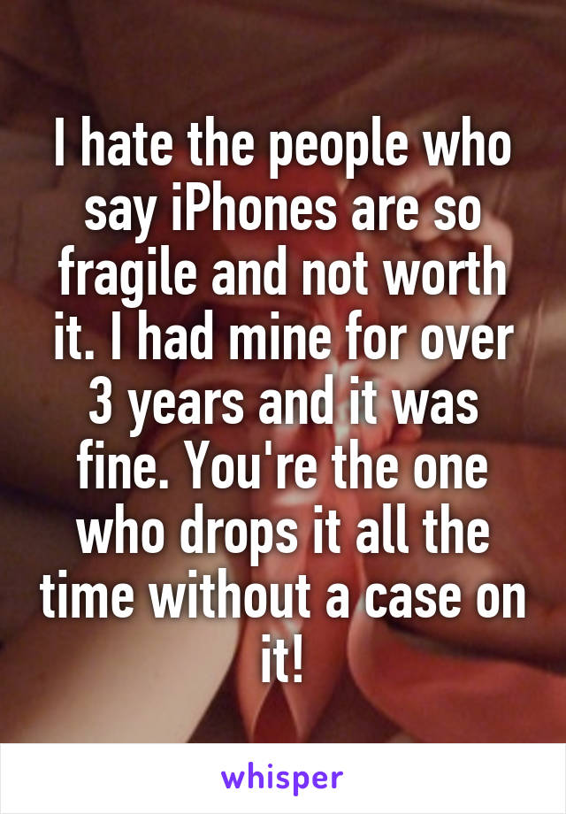 I hate the people who say iPhones are so fragile and not worth it. I had mine for over 3 years and it was fine. You're the one who drops it all the time without a case on it!