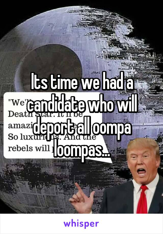 Its time we had a candidate who will deport all oompa loompas...