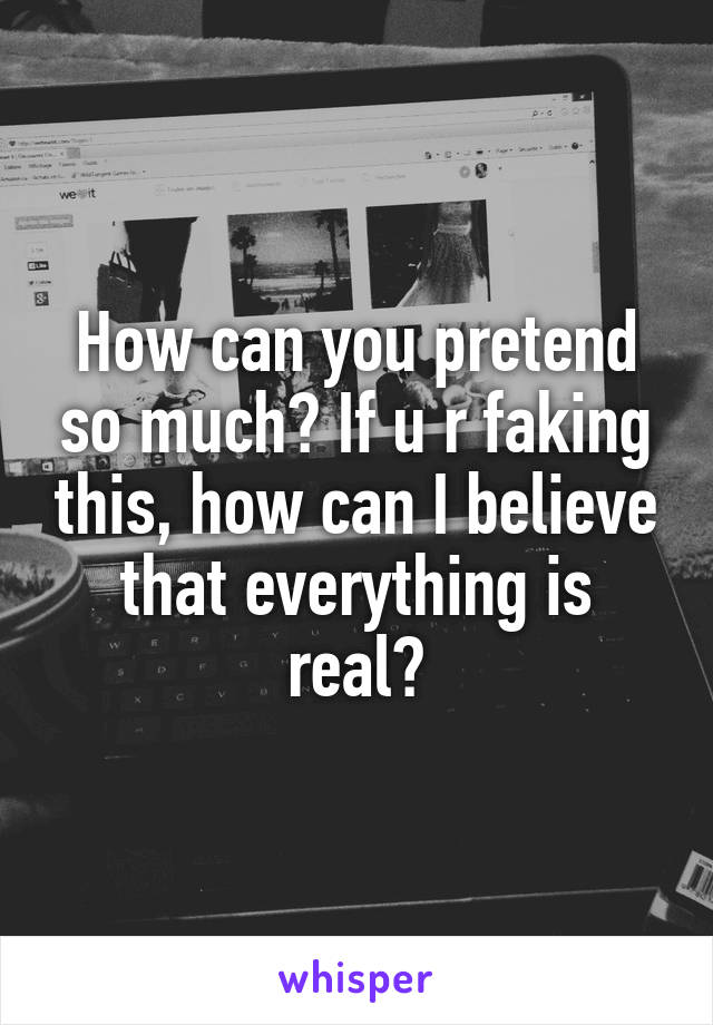 How can you pretend so much? If u r faking this, how can I believe that everything is real?