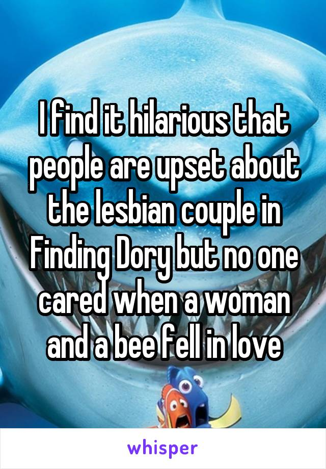 I find it hilarious that people are upset about the lesbian couple in Finding Dory but no one cared when a woman and a bee fell in love