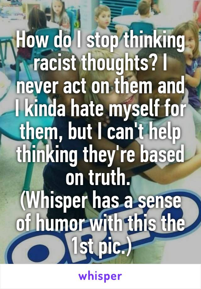 How do I stop thinking racist thoughts? I never act on them and I kinda hate myself for them, but I can't help thinking they're based on truth.  (Whisper has a sense of humor with this the 1st pic.)