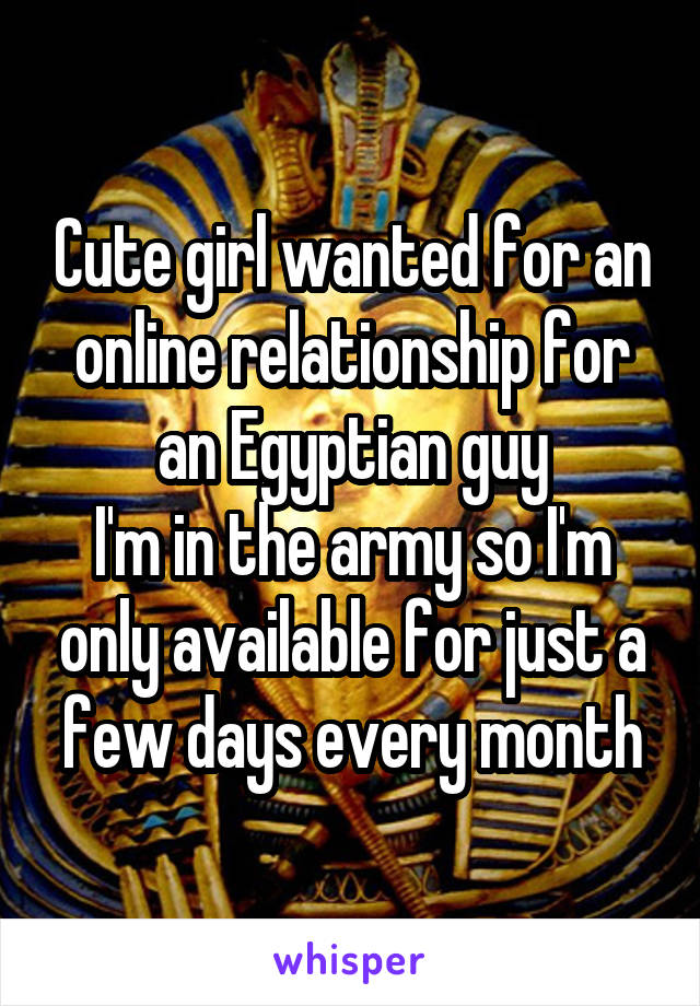 Cute girl wanted for an online relationship for an Egyptian guy I'm in the army so I'm only available for just a few days every month