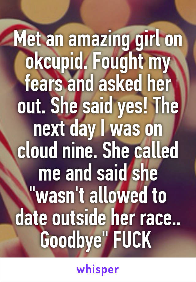 """Met an amazing girl on okcupid. Fought my fears and asked her out. She said yes! The next day I was on cloud nine. She called me and said she """"wasn't allowed to date outside her race.. Goodbye"""" FUCK"""