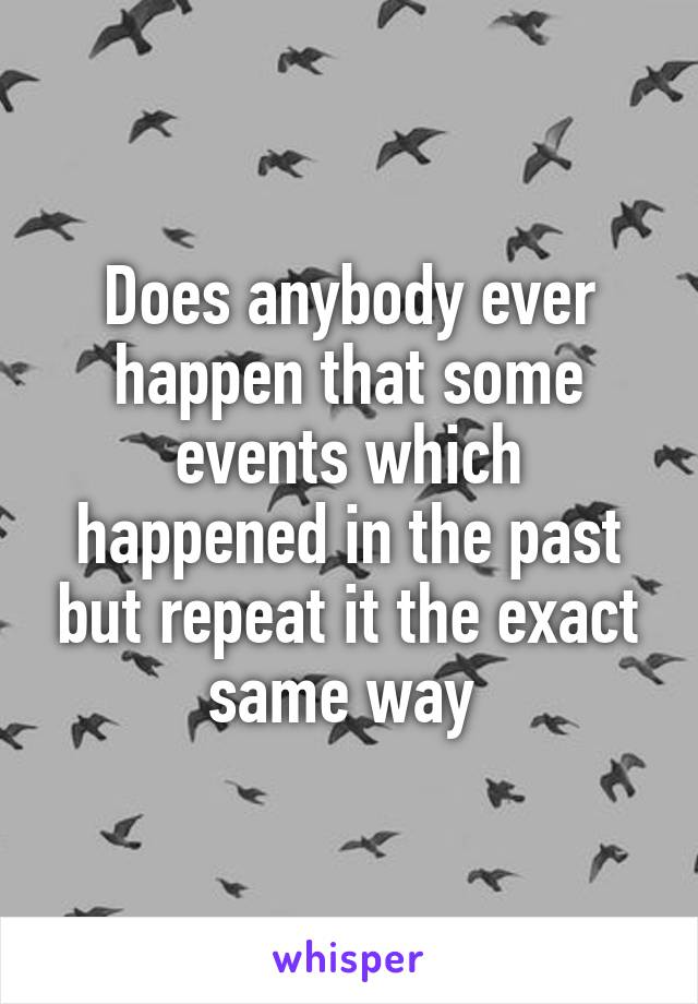 Does anybody ever happen that some events which happened in the past but repeat it the exact same way