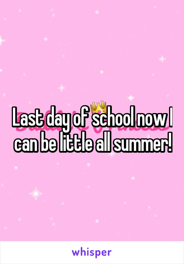 Last day of school now I can be little all summer!
