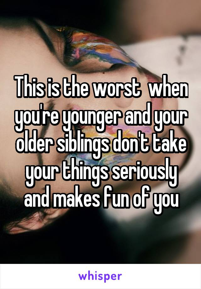 This is the worst  when you're younger and your older siblings don't take your things seriously and makes fun of you