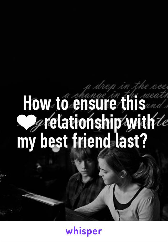 How to ensure this ❤ relationship with my best friend last?