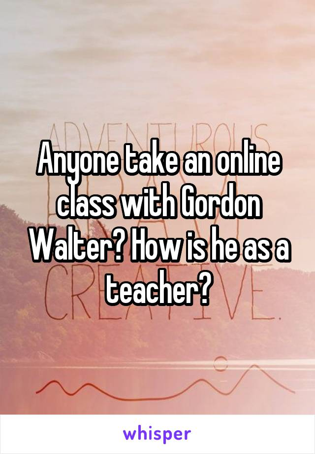 Anyone take an online class with Gordon Walter? How is he as a teacher?