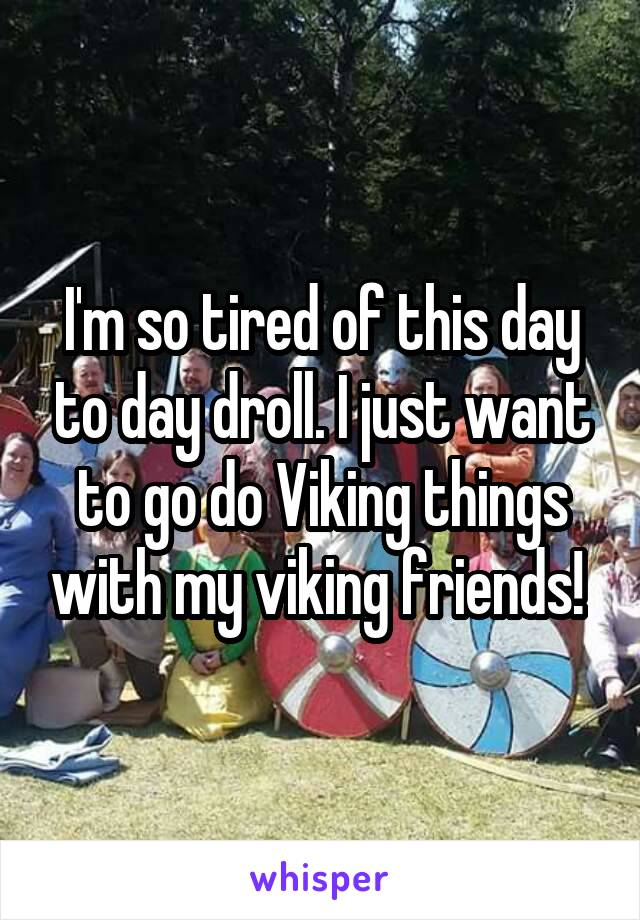 I'm so tired of this day to day droll. I just want to go do Viking things with my viking friends!