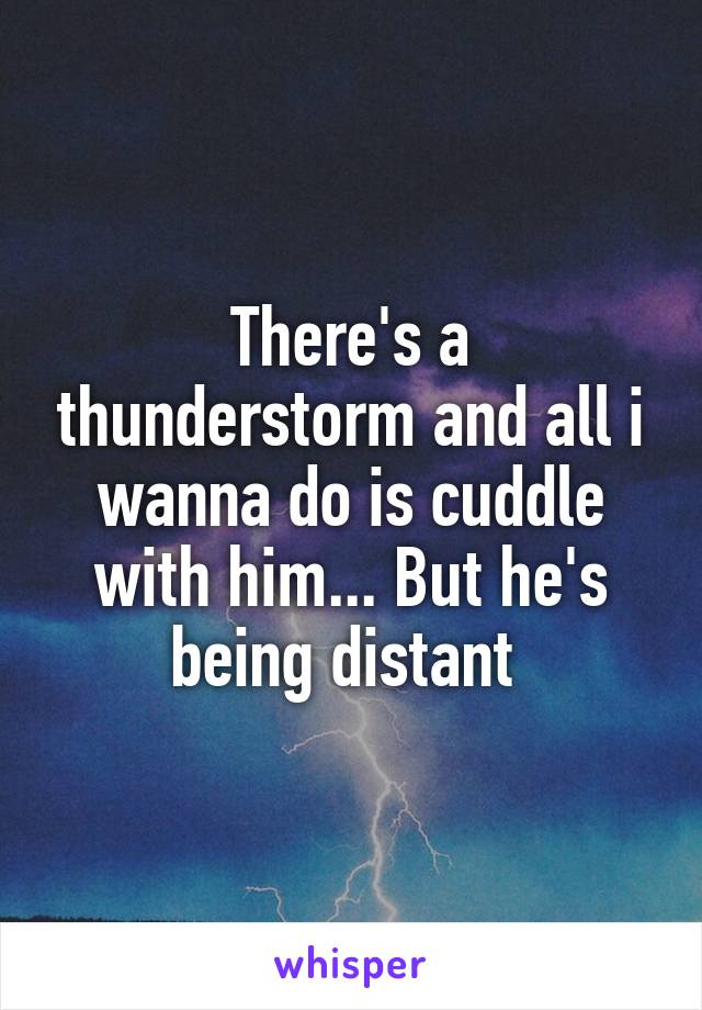 There's a thunderstorm and all i wanna do is cuddle with him... But he's being distant