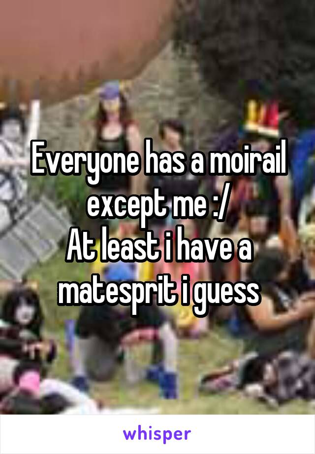 Everyone has a moirail except me :/ At least i have a matesprit i guess
