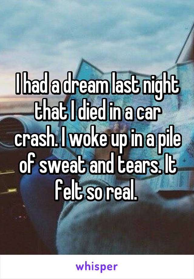 I had a dream last night that I died in a car crash. I woke up in a pile of sweat and tears. It felt so real.