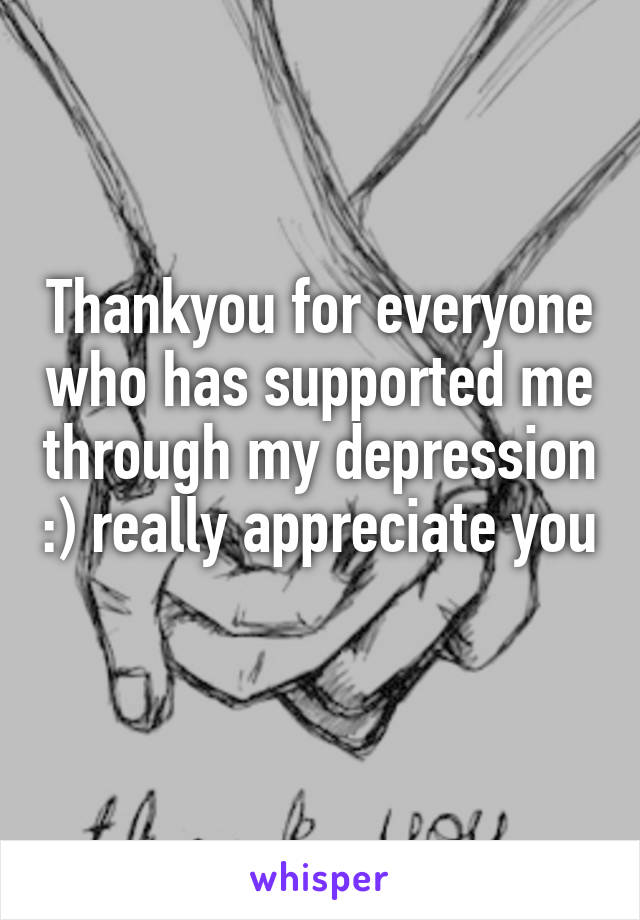 Thankyou for everyone who has supported me through my depression :) really appreciate you