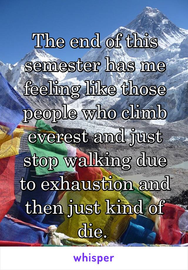 The end of this semester has me feeling like those people who climb everest and just stop walking due to exhaustion and then just kind of die.