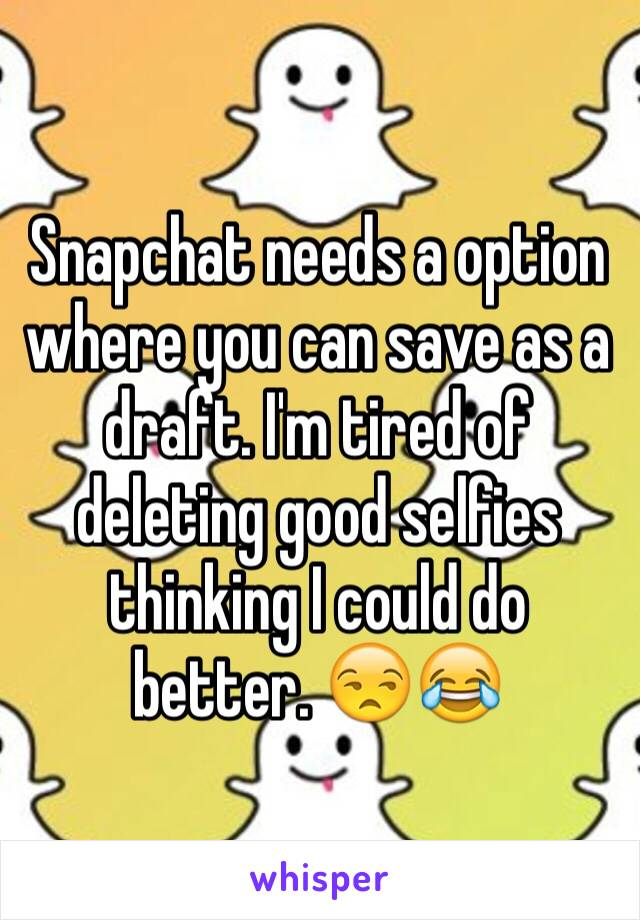 Snapchat needs a option where you can save as a draft. I'm tired of deleting good selfies thinking I could do better. 😒😂