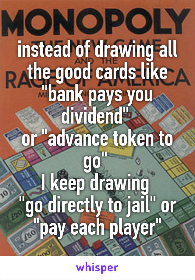 """instead of drawing all the good cards like """"bank pays you dividend""""  or """"advance token to go""""  I keep drawing  """"go directly to jail"""" or """"pay each player"""""""