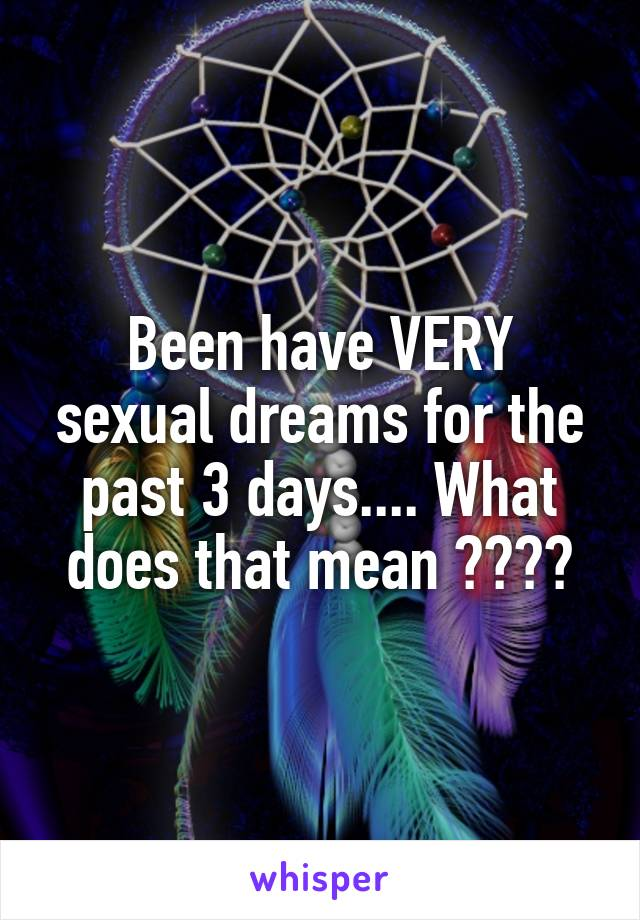 Been have VERY sexual dreams for the past 3 days.... What does that mean ????