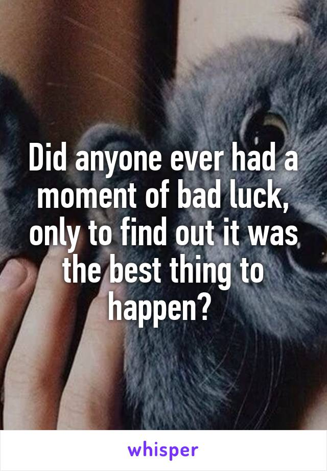 Did anyone ever had a moment of bad luck, only to find out it was the best thing to happen?