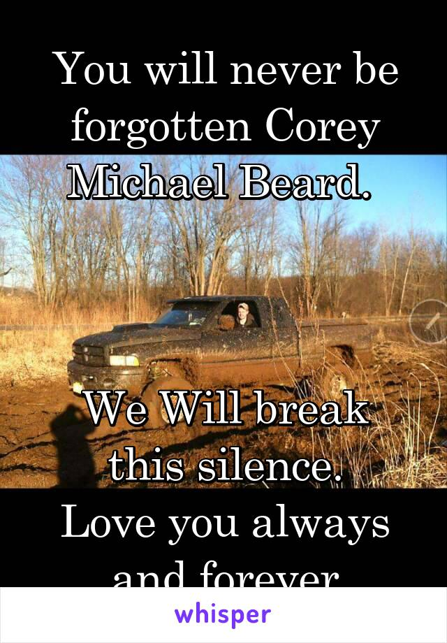 You will never be forgotten Corey Michael Beard.     We Will break this silence. Love you always and forever