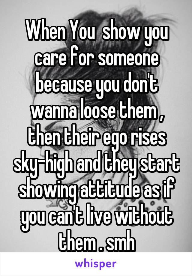 When You  show you care for someone because you don't wanna loose them , then their ego rises sky-high and they start showing attitude as if you can't live without them . smh