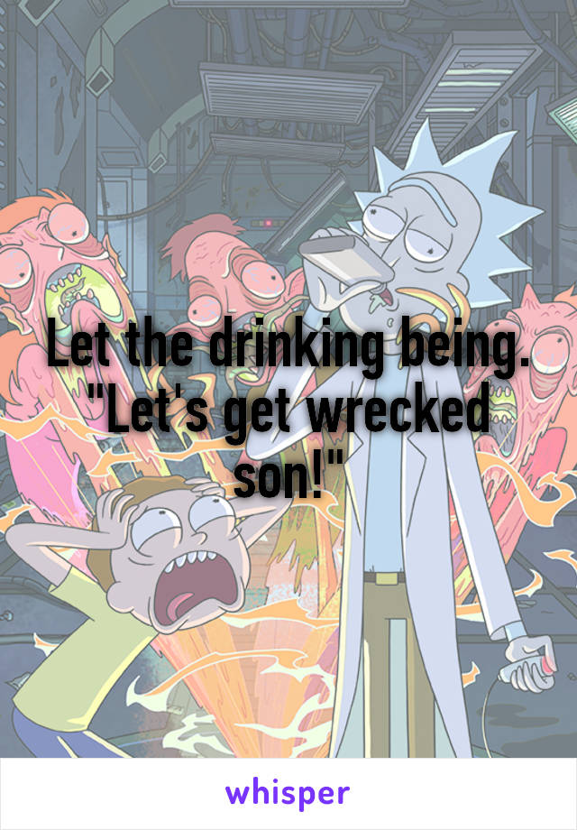 "Let the drinking being. ""Let's get wrecked son!"""
