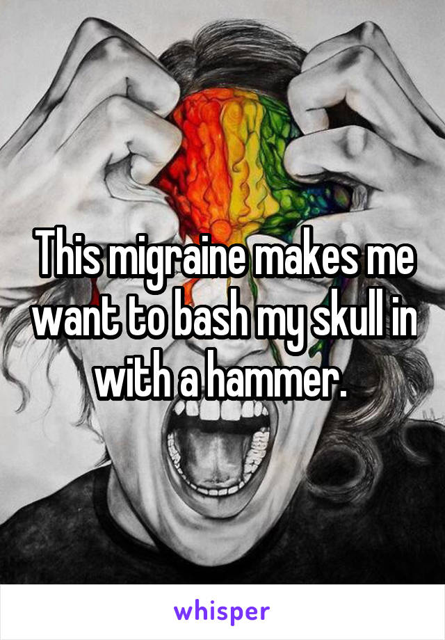 This migraine makes me want to bash my skull in with a hammer.