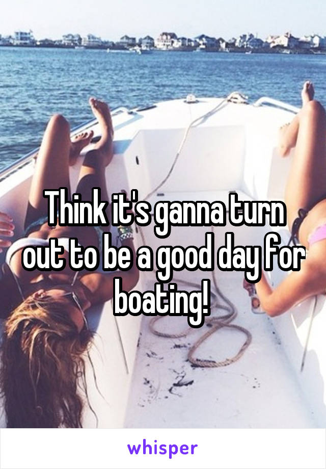Think it's ganna turn out to be a good day for boating!