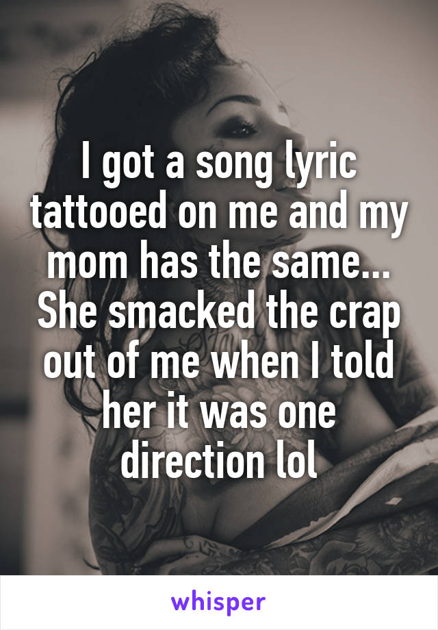 I got a song lyric tattooed on me and my mom has the same... She smacked the crap out of me when I told her it was one direction lol