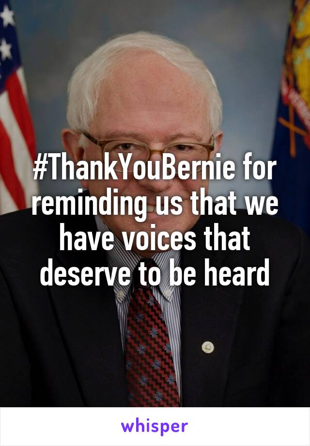 #ThankYouBernie for reminding us that we have voices that deserve to be heard